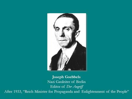"Joseph Goebbels Nazi Gauleiter of Berlin Editor of Der Angriff After 1933, ""Reich Minister for Propaganda and Enlightenment of the People"""