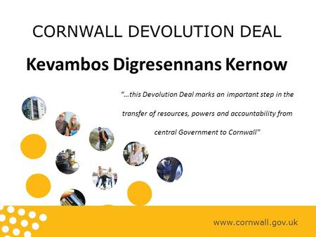 "CORNWALL DEVOLUTION DEAL Kevambos Digresennans Kernow www.cornwall.gov.uk ""…this Devolution Deal marks an important step in the transfer of resources,"