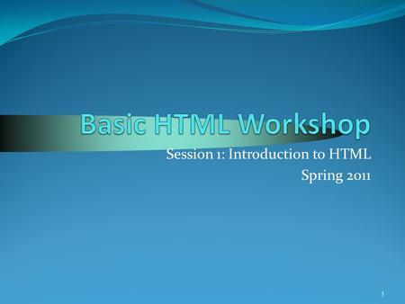 1 Session 1: Introduction to HTML Spring 2011. 2 Today's Agenda Cover useful terminology for today's session HTML, browsers, servers, etc. HTML Tags Get.