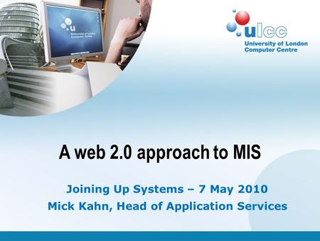 A web 2.0 approach to MIS Joining Up Systems – 7 May 2010 Mick Kahn, Head of Application Services.