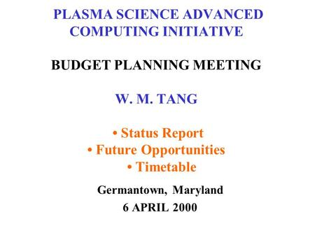 PLASMA SCIENCE ADVANCED COMPUTING INITIATIVE BUDGET PLANNING MEETING W. M. TANG Status Report Future Opportunities Timetable Germantown, Maryland 6 APRIL.