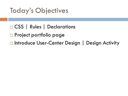 Today's Objectives  CSS | Rules | Declarations  Project portfolio page  Introduce User-Center Design | Design Activity.