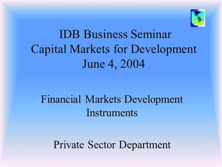 IDB Business Seminar Capital Markets for Development June 4, 2004 Financial Markets Development Instruments Private Sector Department.
