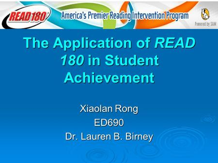 The Application of READ 180 in Student Achievement Xiaolan Rong ED690 Dr. Lauren B. Birney.