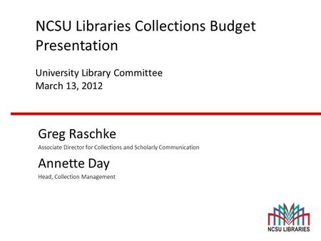 NCSU Libraries Collections Budget Presentation University Library Committee March 13, 2012 Greg Raschke Associate Director for Collections and Scholarly.