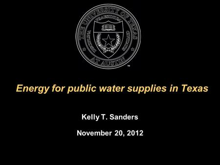 Energy for public water supplies in Texas Kelly T. Sanders November 20, 2012.