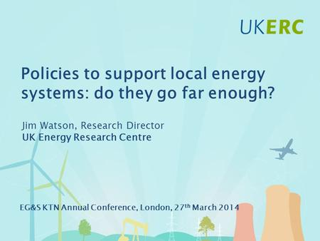 Click to add title Policies to support local energy systems: do they go far enough? Jim Watson, Research Director UK Energy Research Centre EG&S KTN Annual.