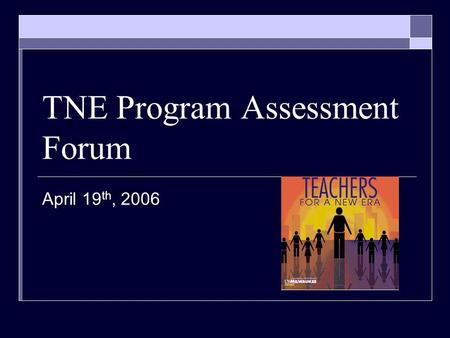TNE Program Assessment Forum April 19 th, 2006. Glad you're here!  Who's Who… Design Team Representatives Program Assessment Team.