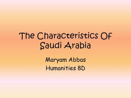 The Characteristics Of Saudi Arabia Maryam Abbas Humanities 8D.