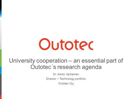 University cooperation – an essential part of Outotec´s research agenda Dr. Asmo Vartiainen Director – Technology portfolio Outotec Oyj.