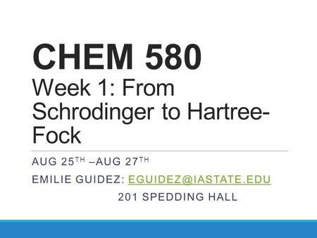 CHEM 580 Week 1: From Schrodinger to Hartree- Fock AUG 25 TH –AUG 27 TH EMILIE GUIDEZ: 201 SPEDDING HALL.