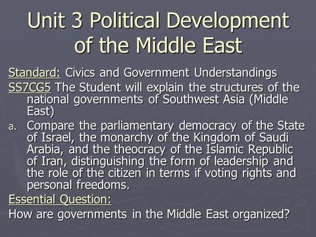Unit 3 Political Development of the Middle East Standard: Civics and Government Understandings SS7CG5 The Student will explain the structures of the national.