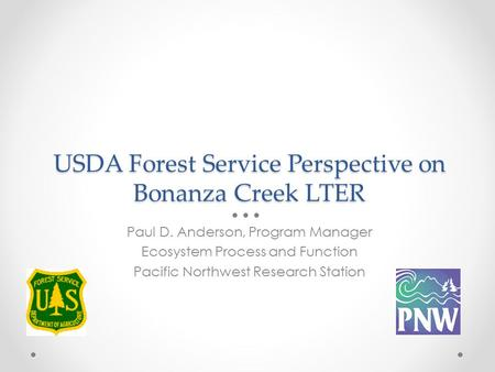 USDA Forest Service Perspective on Bonanza Creek LTER Paul D. Anderson, Program Manager Ecosystem Process and Function Pacific Northwest Research Station.