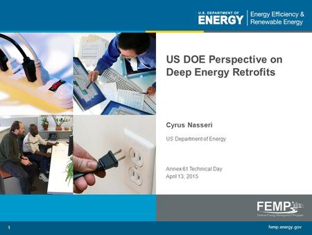 Femp.energy.gov 1 US DOE Perspective on Deep Energy Retrofits Cyrus Nasseri US Department of Energy Annex 61 Technical Day April 13, 2015.