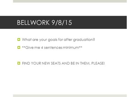 BELLWORK 9/8/15  What are your goals for after graduation?  **Give me 4 sentences minimum**  FIND YOUR NEW SEATS AND BE IN THEM, PLEASE!