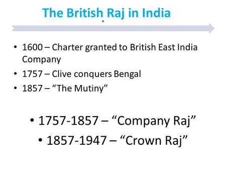 "The British Raj in India 1600 – Charter granted to British East India Company 1757 – Clive conquers Bengal 1857 – ""The Mutiny"" 1757-1857 – ""Company Raj"""