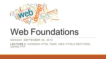 Web Foundations MONDAY, SEPTEMBER 30, 2013 LECTURE 3: COMMON HTML TAGS, NEW HTML5 SECTIONS, USING FTP.