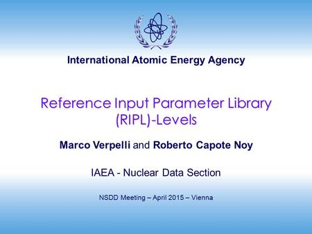 International Atomic Energy Agency Reference Input Parameter Library (RIPL)-Levels Marco Verpelli and Roberto Capote Noy IAEA - Nuclear Data Section NSDD.