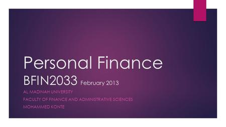 Personal Finance BFIN2033 February 2013 AL MADINAH UNIVERSITY FACULTY OF FINANCE AND ADMINISTRATIVE SCIENCES MOHAMMED KONTE.
