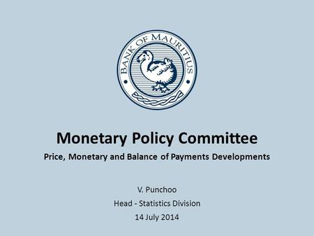 Monetary Policy Committee Price, Monetary and Balance of Payments Developments V. Punchoo Head - Statistics Division 14 July 2014.