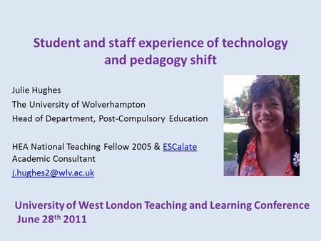 Student and staff experience of technology and pedagogy shift Julie Hughes The University of Wolverhampton Head of Department, Post-Compulsory Education.
