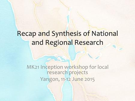 Recap and Synthesis of National and Regional Research MK21 Inception workshop for local research projects Yangon, 11-12 June 2015.