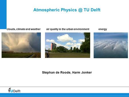 Atmospheric TU Delft Stephan de Roode, Harm Jonker clouds, climate and weather air quality in the urban environmentenergy.
