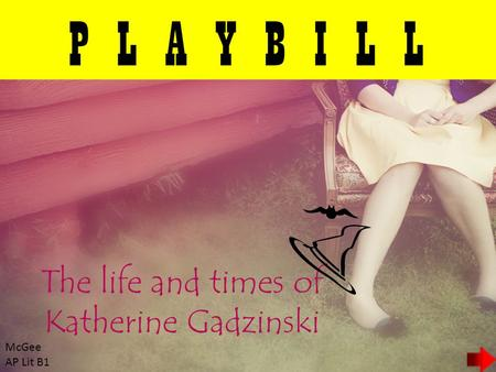 P L A Y B I L L The life and times of Katherine Gadzinski McGee AP Lit B1.