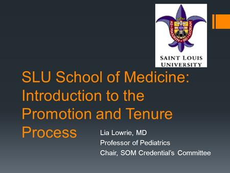 SLU School of Medicine: Introduction to the Promotion and Tenure Process Lia Lowrie, MD Professor of Pediatrics Chair, SOM Credential's Committee.