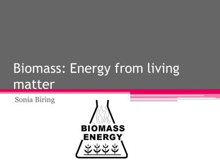 Biomass: Energy from living matter Sonia Biring. What Is Biomass? Biomass is anything that is or has once been alive  basically energy from living matter.