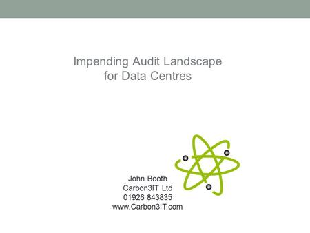 Impending Audit Landscape for Data Centres John Booth Carbon3IT Ltd 01926 843835 www.Carbon3IT.com.