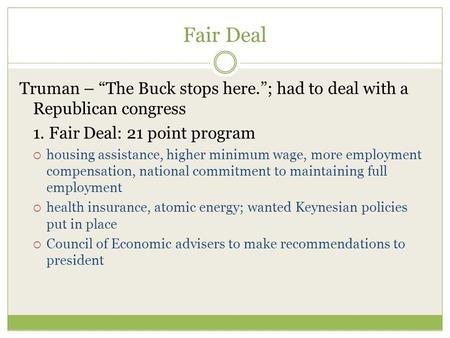 "Fair Deal Truman – ""The Buck stops here.""; had to deal with a Republican congress 1. Fair Deal: 21 point program  housing assistance, higher minimum wage,"