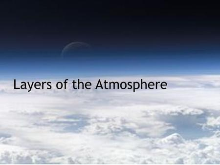 "Layers of the Atmosphere. Starter: Make a list of words or phrases that you think of when you hear the word ""weather""."