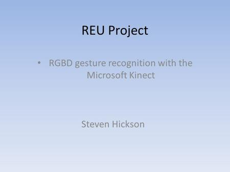 REU Project RGBD gesture recognition with the Microsoft Kinect Steven Hickson.