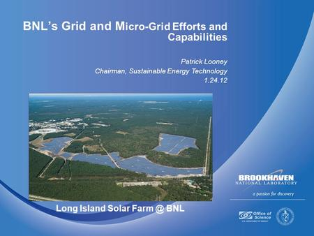 BNL's Grid and M icro-Grid Efforts and Capabilities Patrick Looney Chairman, Sustainable Energy Technology 1.24.12 Long Island Solar BNL.