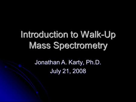 Introduction to Walk-Up Mass Spectrometry Jonathan A. Karty, Ph.D. July 21, 2008.