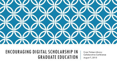 ENCOURAGING DIGITAL SCHOLARSHIP IN GRADUATE EDUCATION Cross Timbers Library Collaborative Conference August 7, 2015.