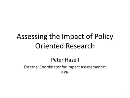 Assessing the Impact of Policy Oriented Research Peter Hazell External Coordinator for Impact Assessment at IFPRI 1.