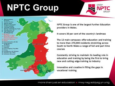 NPTC Group is one of the largest Further Education providers in Wales. It covers 30 per cent of the country's landmass The 12 main campuses offer education.