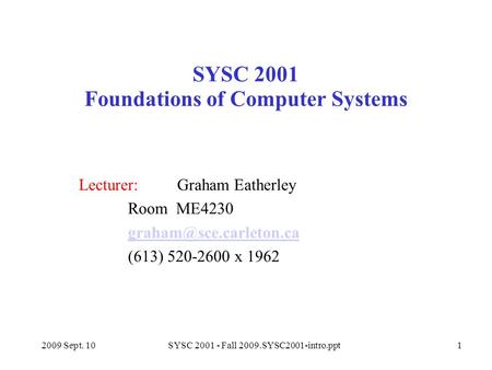 2009 Sept. 10SYSC 2001 - Fall 2009.SYSC2001-intro.ppt1 SYSC 2001 Foundations of Computer Systems Lecturer: Graham Eatherley Room ME4230