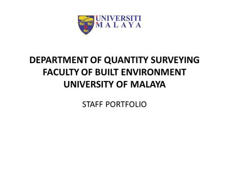 DEPARTMENT OF QUANTITY SURVEYING FACULTY OF BUILT ENVIRONMENT UNIVERSITY OF MALAYA STAFF PORTFOLIO.
