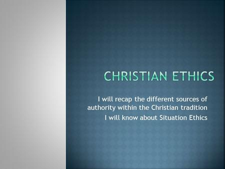 I will recap the different sources of authority within the Christian tradition I will know about Situation Ethics.