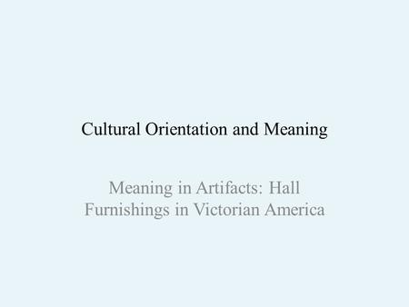 Cultural Orientation and Meaning Meaning in Artifacts: Hall Furnishings in Victorian America.