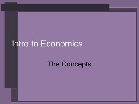 Intro to Economics The Concepts. Economics The study of how we make decisions in a world where resources are limited (the science of decision making)