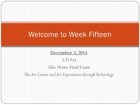 December 3, 2014 3-D Art Take Home Final Exam The Art Center and Art Experiences through Technology Welcome to Week Fifteen.