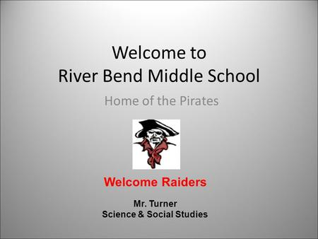 Welcome to River Bend Middle School Home of the Pirates Welcome Raiders Mr. Turner Science & Social Studies.