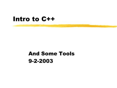 Intro to C++ And Some Tools 9-2-2003. Opening Discussion zHave any questions come up since last class? Have you had a chance to look over the project.