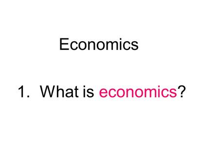 Economics 1. What is economics? It is the study of how people make decisions in a world where resources are limited: the science of decision making.