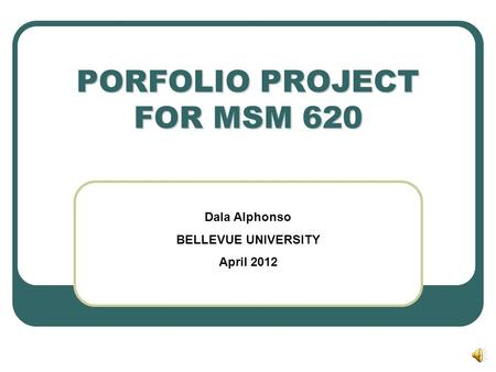 PORFOLIO PROJECT FOR MSM 620 Dala Alphonso BELLEVUE UNIVERSITY April 2012.