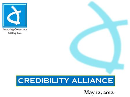 CREDIBILITY ALLIANCE May 12, 2012. About Us Credibility Alliance is a Consortium of Voluntary Organizations committed towards enhancing Accountability.
